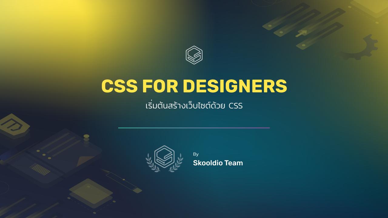 เริ่มต้นสร้างเว็บไซต์ด้วย CSS | Skooldio Workshop: CSS for Designers รุ่นที่ 3